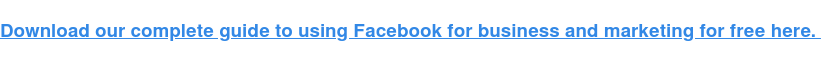 Download our complete guide to using Facebook for free for business and marketing here.